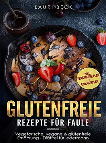Glutenfreie Rezepte für Faule: Vegetarische, vegane & glutenfreie Ernährung - Diätfrei für jedermann