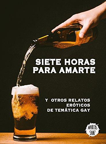 Siete horas para amarte: Y otros relatos eróticos de temática gay de [Sanz,