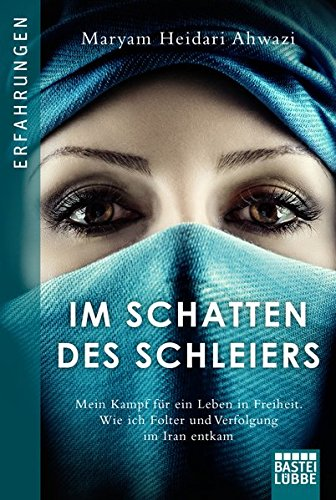 Im Schatten des Schleiers: Mein Kampf für ein Leben in Freiheit. Wie ich Folter und Verfolgung im Iran entkam