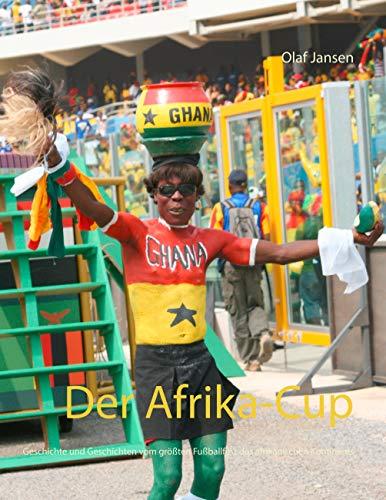 Der Afrika-Cup: Geschichte und Geschichten vom größten Fußballfest des afrikanischen Kontinents Caf ? Cup