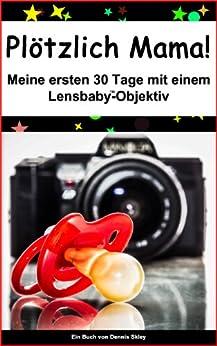 Plötzlich Mama - Meine ersten 30 Tage mit einem Lensbaby Objektiv von [Skley, Dennis]