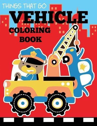 Vehicle Coloring Book: Things That Go Transportation Coloring Book for Kids with Cars, Trucks, Helicopters, Motorcycles, Tractors, Planes, and Trains (Preschool Coloring Books)