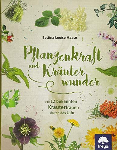 Pflanzenkraft und Kräuterwunder: Mit zwölf bekannten Kräuterfrauen durch das Jahr