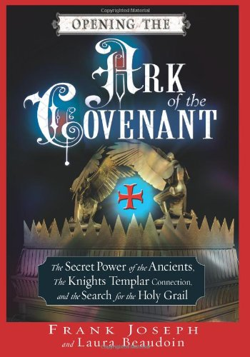 Opening the Ark of the Covenant: The Secret Power of the Ancients, the Knights Templar Connection,and the Search for the Holy Grail