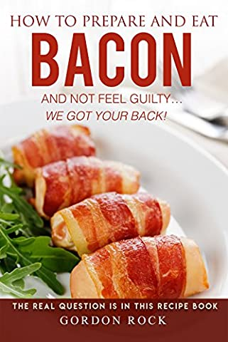 How to Prepare and Eat Bacon and Not Feel Guilty...