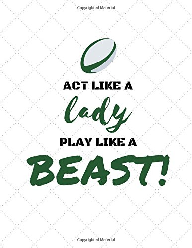 Act Like a Lady, Play Like a Beast: Rugby Notebooks/Journal for Women/Females/Girls (Funny/Gag/Banter Christmas/Xmas/Birthdays/Well Done Gifts/Presents From Husband, Boyfriend, Girlfriend, Friends)