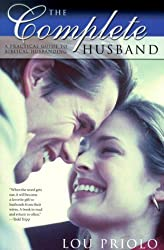 The Complete Husband: A Practical Guide to Biblical Husbanding by Lou Priolo (2007-08-22)