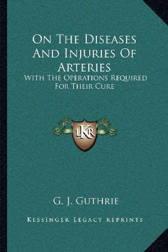 On the Diseases and Injuries of Arteries: With the Operations Required for Their Cure