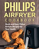 Philips Airfryer: Philips Airfryer Cookbook: Quick and Easy Philips Airfryer Recipes For Your Health