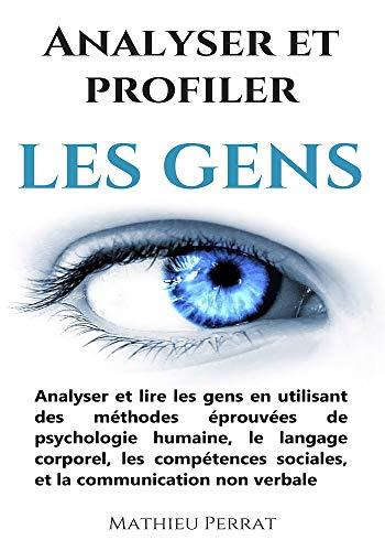 Analyser et profiler les gens : Analyser et lire les gens en utilisant des méthodes éprouvées de psychologie humaine, le langage corporel, les compétences sociales, et la communication non verbale par Mathieu Perrat
