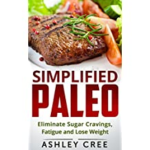 Paleo Simplified: Eliminate Sugar Cravings, Fatigue and Lose Weight (English Edition)