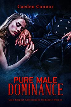 Attract Women: Pure Male Dominance: Gain Respect And Sexually Dominate Women (Dating And Relationship Advice For The Alpha Man) by [Connor, Caeden]