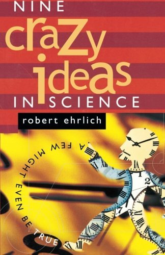 Nine Crazy Ideas in Science: A Few Might Even Be True by Robert Ehrlich (2002-09-23)