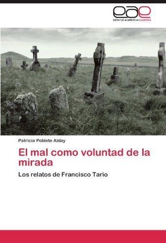 El mal como voluntad de la mirada: Los relatos de Francisco Tario (Spanish Edition) by Patricia Poblete Alday (2011-10-29)