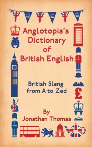 Anglotopia's Dictionary of British English: British Slang from A to Zed
