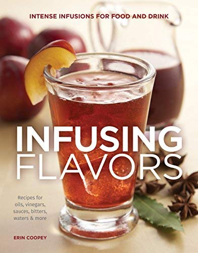 Infusing Flavors: Intense Infusions for Food and Drink: Recipes for oils, vinegars, sauces, bitters, waters & more by Erin Coopey (2016-05-23)