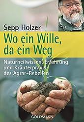 Wo ein Wille, da ein Weg: Naturheilwissen, Erfahrung und Kräuterpraxis des Agrar-Rebellen