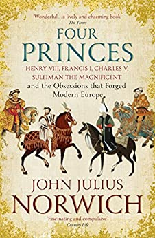 Four Princes: Henry VIII, Francis I, Charles V, Suleiman the Magnificent and the Obsessions that Forged Modern Europe by [Norwich, John Julius]