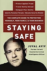 Staying Safe: The Complete Guide to Protecting Yourself, Your Family, and Your Business by Juval Aviv (2004-07-20)