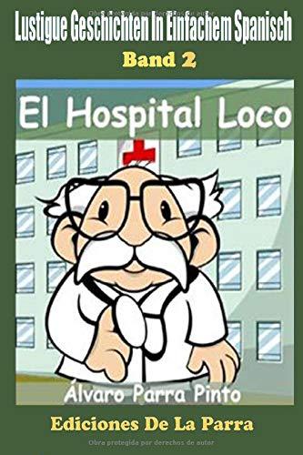 Lustige Geschichten in Einfachem Spanisch 2: El Hospital Loco (Spanisches Lesebuch für Anfänger, Band 2)