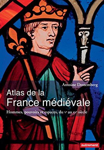 Atlas de la France médiévale. Hommes, pouvoirs et espaces, du Ve au XVe siècle