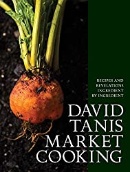 David Tanis Market Cooking: Themes and Variations, Ingredient by Ingredient