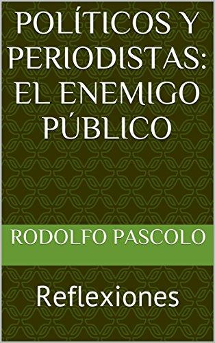 POLÍTICOS Y PERIODISTAS: EL ENEMIGO PÚBLICO: Reflexiones por Rodolfo Pascolo