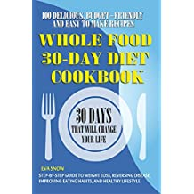 30-Day Whole Food Diet Cookbook: 100 Delicious, Easy and Budget-Friendly Recipes (Step-by-Step Guide to Weight Loss, Reversing Disease, Improving Eating ... and Healthy Lifestyle) (English Edition)