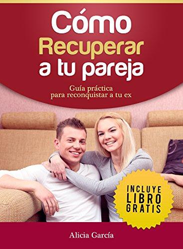 Cómo recuperar a tu pareja: Guía práctica para reconquistar a tu ex por Alicia García