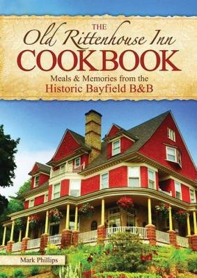 [ The Old Rittenhouse Inn Cookbook: Meals & Memories from the Historic Bayfield B&b Phillips, Mark ( Author ) ] { Paperback } 2014 -