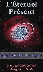 L'Éternel Présent - Épisode III: Le Futur  (Roman d'amour en quête d'éternité)