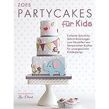 Zoes Partycakes für Kids: Einfache Schritt-für-Schritt-Anleitungen zum Herstellen von fantastischen Kuchen für unvergessliche Kinderpartys
