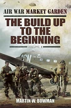 Air War Market Garden: The Build Up to the Beginning by [Bowman, Martin]