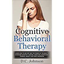 Cognitive Behavioral Therapy: Learn How To Use CBT And The Power Of The Mind To Overcome Negative Thinking, Addiction, Depression, Phobias, Anxiety And Panic Disorders (English Edition)