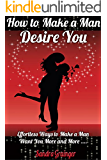 How To Make A Man Desire You: Effortless Ways To Make Any Man Want You More & More