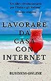 LAVORARE DA CASA CON INTERNET: o in spiaggia con il tuo smartphone: come creare un sistema di rendite passive e raggiungere la libertà economica, finanziaria ... e personale in termini di tempo e felicità