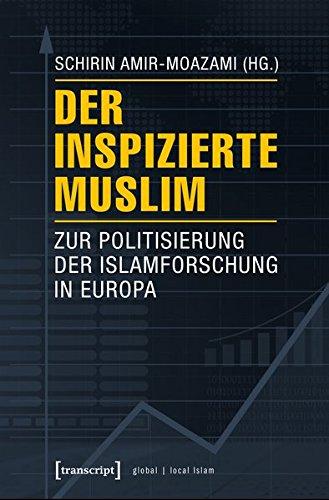 Der inspizierte Muslim: Zur Politisierung der Islamforschung in Europa (Globaler lokaler Islam)