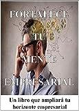 Fortalece Tu Mente Empresarial: Un libro que ampliará tu horizonte empresarial (Spanish Edition)