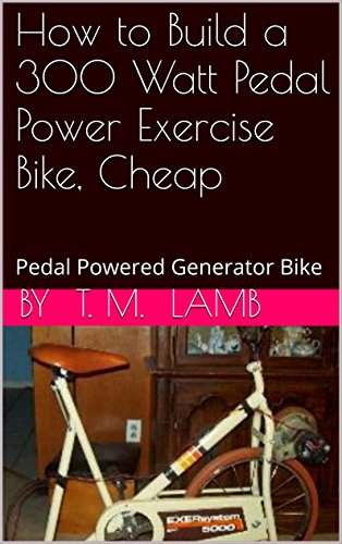 How to Build a 300 Watt Pedal Power Exercise Bike, Cheap: Pedal Powered Generator Bike (English Edition) -
