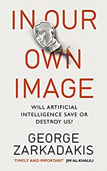 In Our Own Image: Will artificial intelligence save or destroy us? by [Zarkadakis, George]
