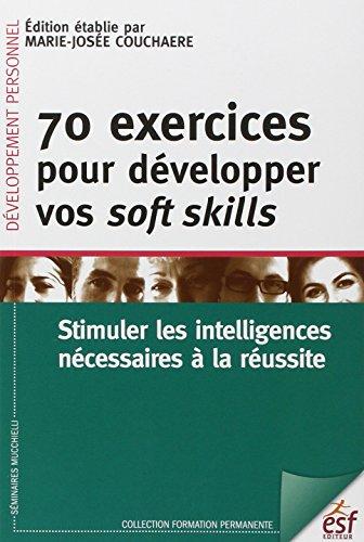 70 exercices pour développer vos soft skills : Stimuler les intelligences nécessaires à la réussite par Marie-Josée Couchaere