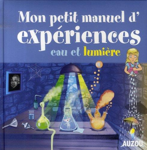 Mon petit manuel d'expériences eau et lumière : Des supers idées pour faire des expériences en s'amusant