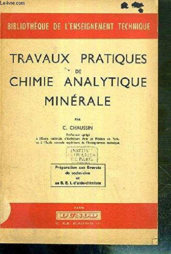 TRAVAUX PRATIQUES DE CHIMIE ANALYTIQUE MINERALE - PREPARATION AUX BREVETS DE TECHNICIEN ET AU B.E.I. D'AIDE CHIMISTE.