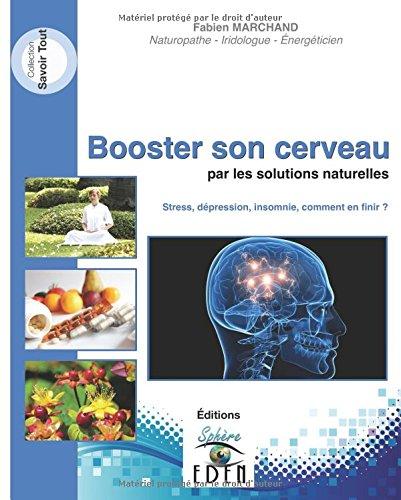 Booster son cerveau par les solutions naturelles: Stress, dépression, insomnie, comment en finir?