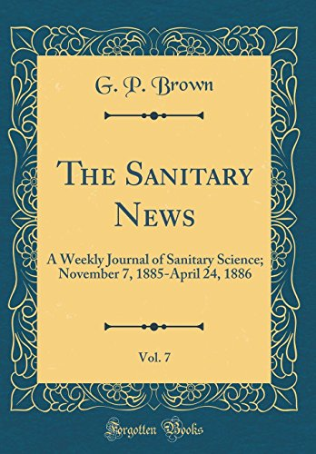 The Sanitary News, Vol. 7: A Weekly Journal of Sanitary Science; November 7, 1885-April 24, 1886 (Classic Reprint)