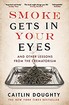 Smoke Gets in Your Eyes: And Other Lessons from the Crematorium di [Doughty, Caitlin]