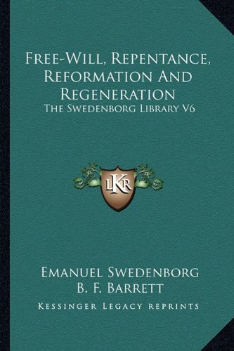 Free-Will, Repentance, Reformation and Regeneration: The Swedenborg Library V6