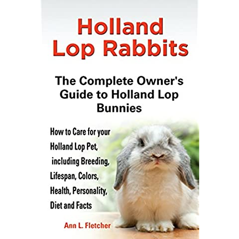 Holland Lop Rabbits: The Complete Owner's Guide to Holland Lop Bunnies, How to Care for these Beautiful Pets, including Breeding, Lifespan, Colors, Health, ... Diet and Facts (English Edition)