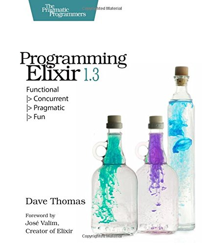 Programming Elixir 1.3: Functional : Functional |> Concurrent |> Pragmatic |> Fun par Dave Thomas