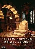 Stätten deutscher Kaiser und Könige im Mittelalter - Ulrich Knapp
